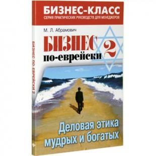 Бизнес по-еврейски 2. Деловая этика мудрых и богатых (Михаил Абрамович)